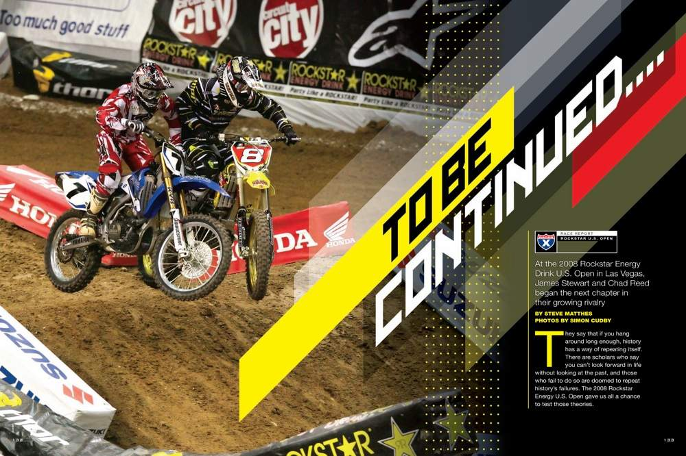 James Stewart and Chad Reed debuted their new team colors and renewed their rivalry at the 2008 Rockstar Energy Drink U.S. Open. Steve Matthes sees a pattern emerging as we approach Supercross Y2K9. Page 132.