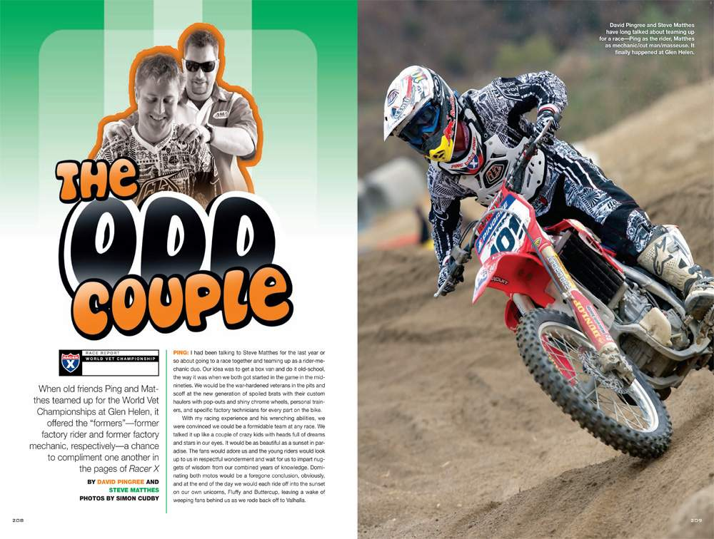 Former AMA pro David Pingree and former AMA pro mechanic Steve Matthes geared up and headed to the World Vet Championships. After recalling the weekend, we got a contrast in motocross as well as comedy. Page 208.