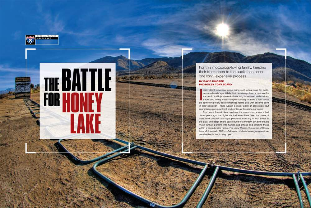 Larry and Lise Wosick have operated Honey Lake Motocross since 2001 and have been struggling with legal issues over noise complaints ever since. David Pingree tells their all-too-familiar story. Page 144.