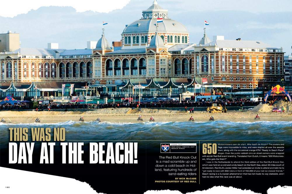 Beach racing is to European riders and fans what spring break is to American college kids. Nick McCabe flew to the Netherlands to check out the Red Bull Knockout, once known as the Veronica beach race. Page 180.