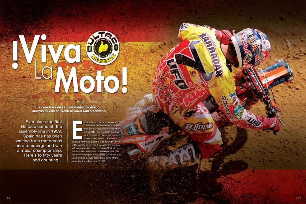 Spain has been long known for its exotic motorcycles and fanatical racing fans, but not top motocross talent. Jonathan Barragan is out to change the history that began with the first Bultaco motorcycle. Page 166.