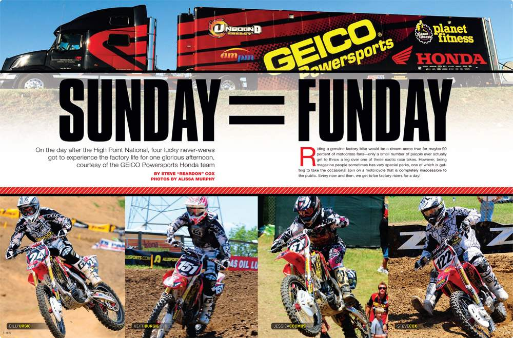 On the Sunday after this year's High Point National, four Racer X staffers got the factory-for-a-day treatment courtesy of GEICO Powersports Honda. Steve Cox lets the rest of us know what it's like. Page 144.