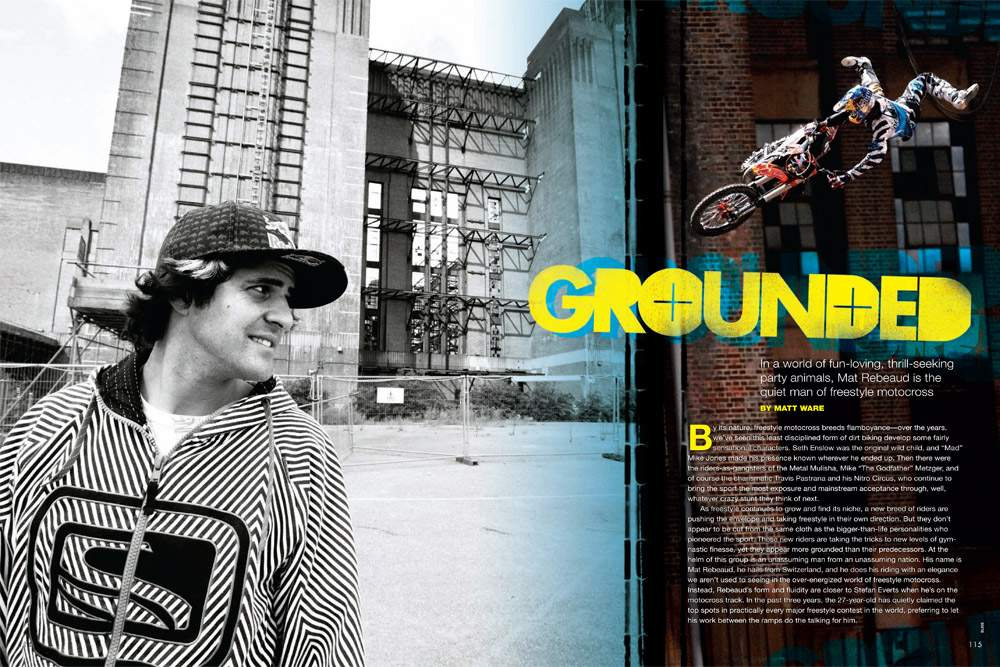 In a world of fun-loving, thrill-seeking party animals, Mat Rebeaud is the quiet man of freestyle motocross. Page 114.
