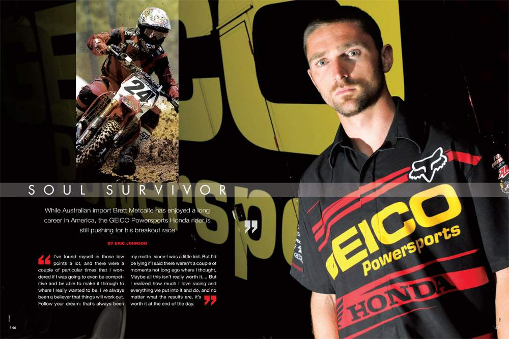 Australia's Brett Metcalfe has been a fixture on the AMA scene since 2003, but he's still looking for his star turn in American racing. Page 146.