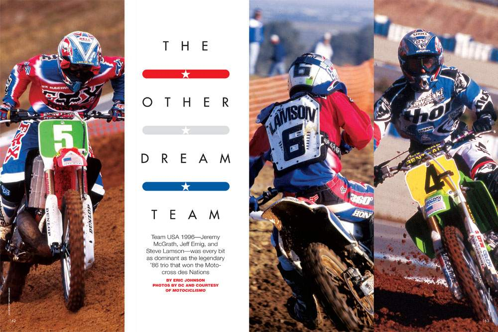 The 1996 version of Team USA, consisting of Jeremy McGrath, Jeff Emig, and Steve Lamson, was every bit as dominant the legendary 1986 Motocross des Nations squad. Page 162.
