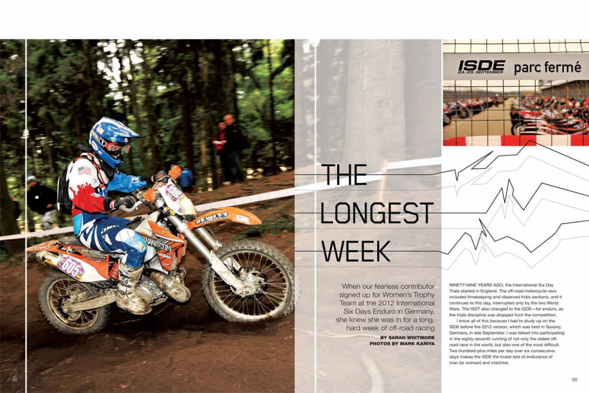 WMX veteran Sarah Whitmore decided 2012 was the year to test her limits at the grueling International Six Days Enduro. She gives us the gory details. Page 122.
