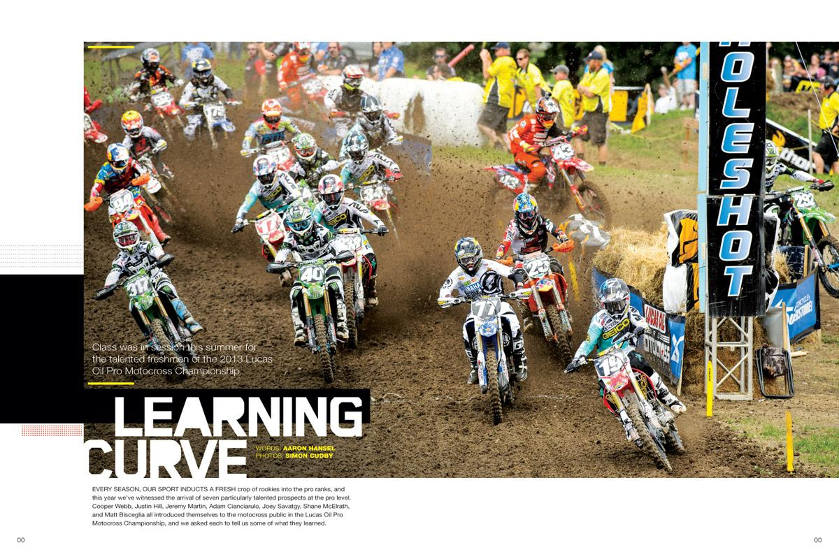 The 2013 Lucas Oil Pro Motocross Championship featured seven particularly talented rookies. Martin, Webb, Hill, Cianciarulo, Savatgy, McElrath, and Bisceglia all weigh in on their pro debuts. Page  144.