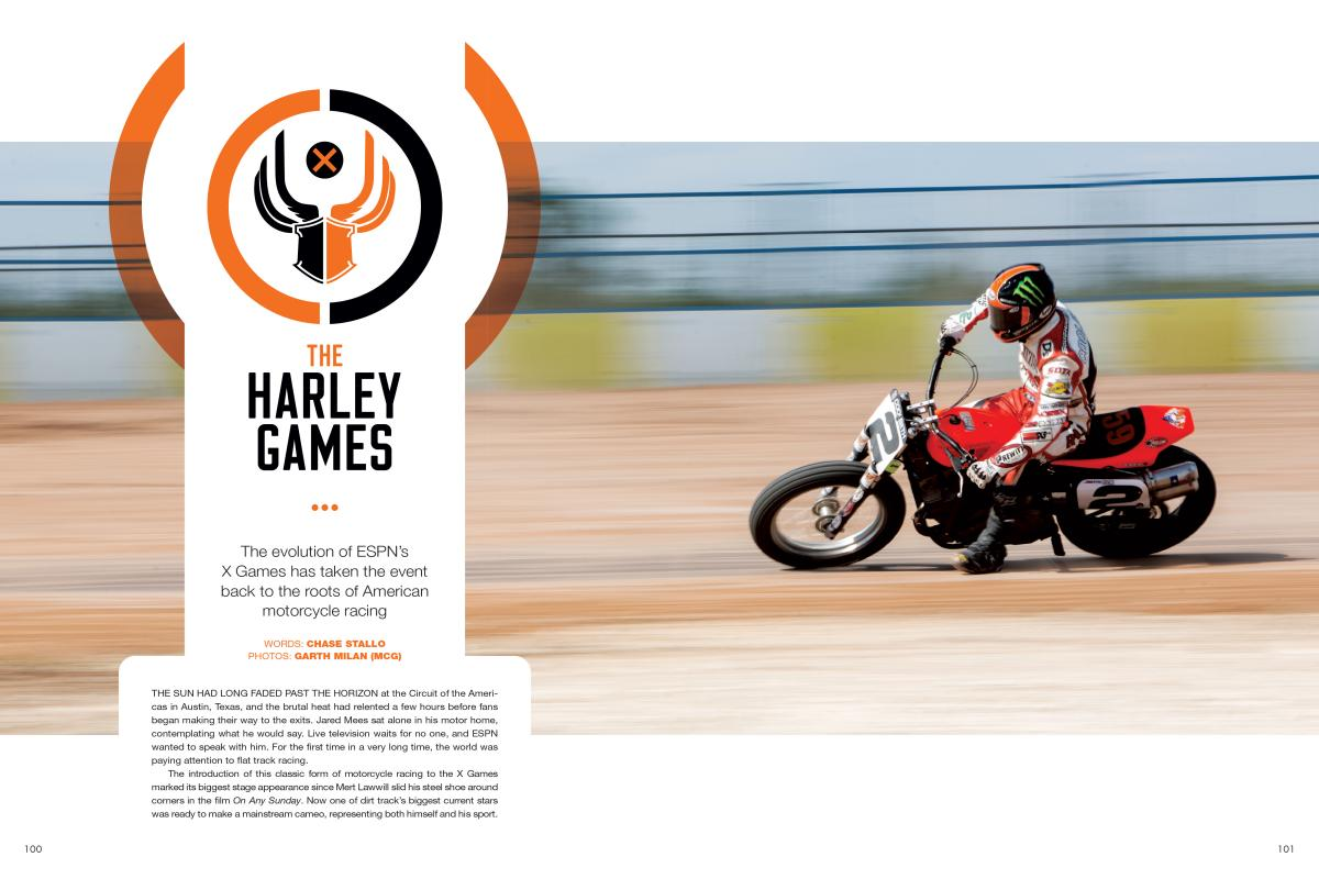 With the debut of Harley-Davidson Flat-Track Racing in Austin, Texas, ESPN's X Games took a journey to the very roots of American motorcycle racing. Page 100